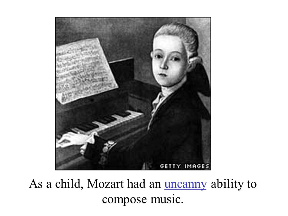 As a child, Mozart had an uncanny ability to compose music.