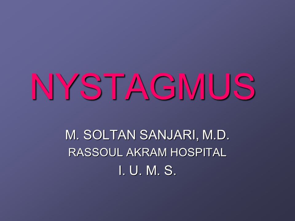 NYSTAGMUS Nystagmus is a rhythmic oscilation of one or both eyes about one or more axes.