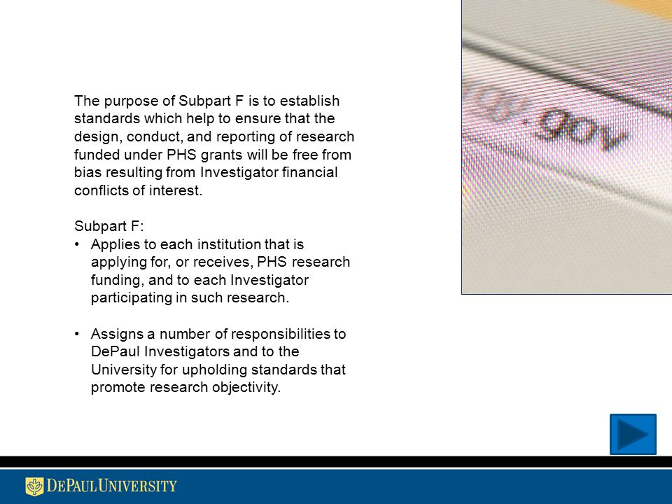 The purpose of Subpart F is to establish standards which help to ensure that the design, conduct, and reporting of research funded under PHS grants will be free from bias resulting from Investigator financial conflicts of interest.