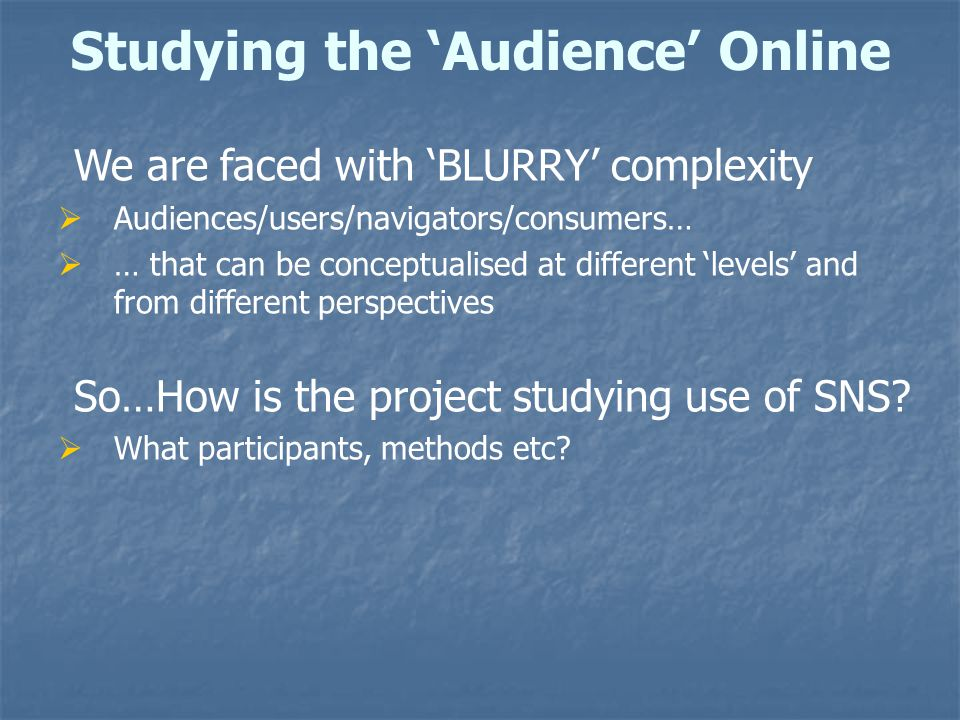 Studying the 'Audience' Online We are faced with 'BLURRY' complexity  Audiences/users/navigators/consumers…  … that can be conceptualised at different 'levels' and from different perspectives So…How is the project studying use of SNS.