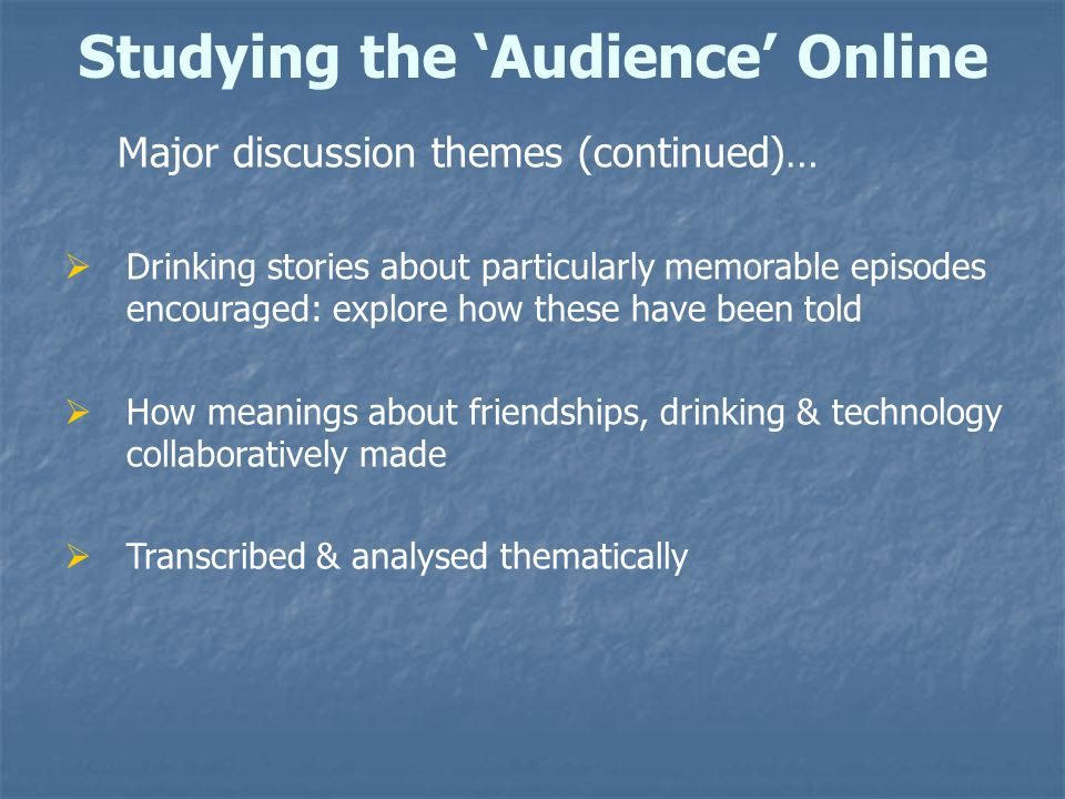 Studying the 'Audience' Online Major discussion themes (continued)…  Drinking stories about particularly memorable episodes encouraged: explore how these have been told  How meanings about friendships, drinking & technology collaboratively made  Transcribed & analysed thematically