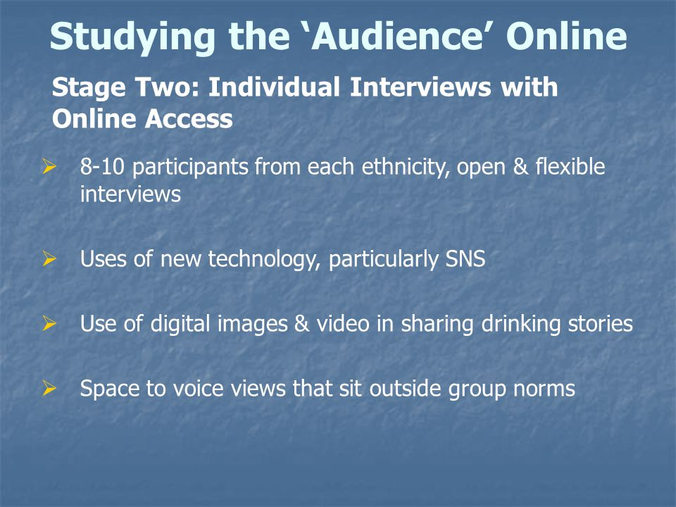 Studying the 'Audience' Online Stage Two: Individual Interviews with Online Access  8-10 participants from each ethnicity, open & flexible interviews  Uses of new technology, particularly SNS  Use of digital images & video in sharing drinking stories  Space to voice views that sit outside group norms