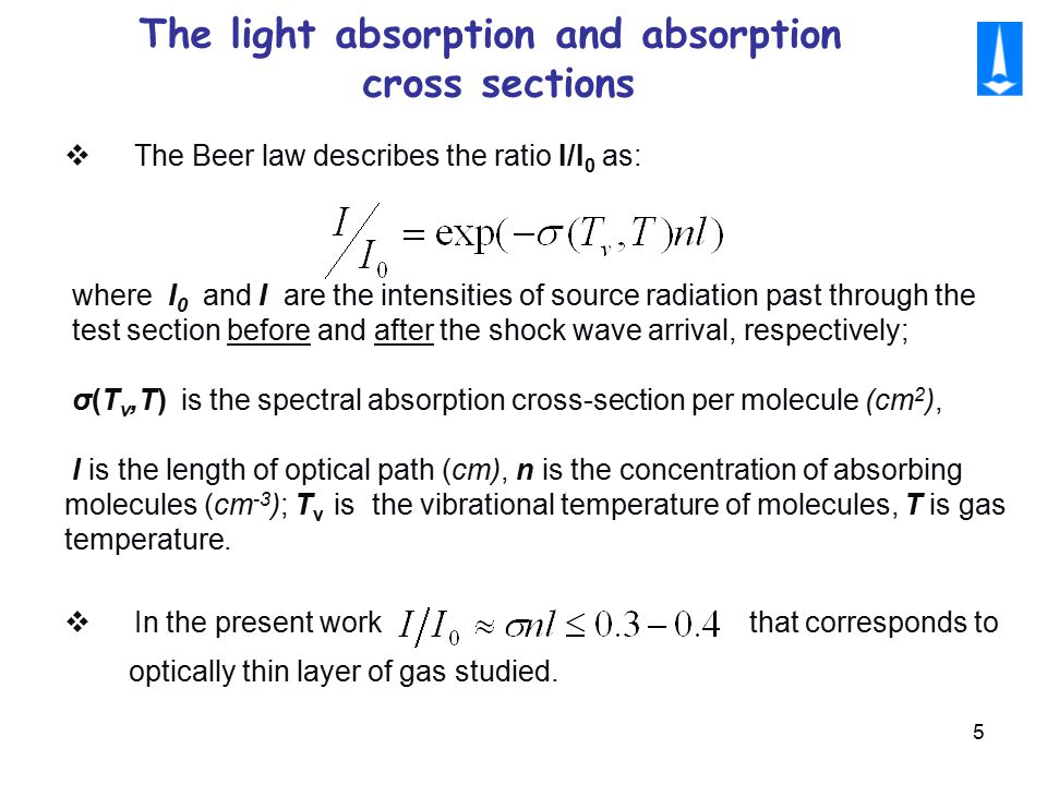 5 The light absorption and absorption cross sections  The Beer law describes the ratio I/I 0 as: where I 0 and I are the intensities of source radiation past through the test section before and after the shock wave arrival, respectively; σ(T v,T) is the spectral absorption cross-section per molecule (cm 2 ), l is the length of optical path (cm), n is the concentration of absorbing molecules (cm -3 ); T v is the vibrational temperature of molecules, T is gas temperature.