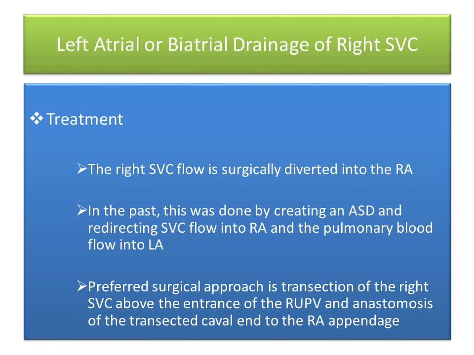 Left Atrial or Biatrial Drainage of Right SVC  Treatment  The right SVC flow is surgically diverted into the RA  In the past, this was done by creating an ASD and redirecting SVC flow into RA and the pulmonary blood flow into LA  Preferred surgical approach is transection of the right SVC above the entrance of the RUPV and anastomosis of the transected caval end to the RA appendage  Treatment  The right SVC flow is surgically diverted into the RA  In the past, this was done by creating an ASD and redirecting SVC flow into RA and the pulmonary blood flow into LA  Preferred surgical approach is transection of the right SVC above the entrance of the RUPV and anastomosis of the transected caval end to the RA appendage
