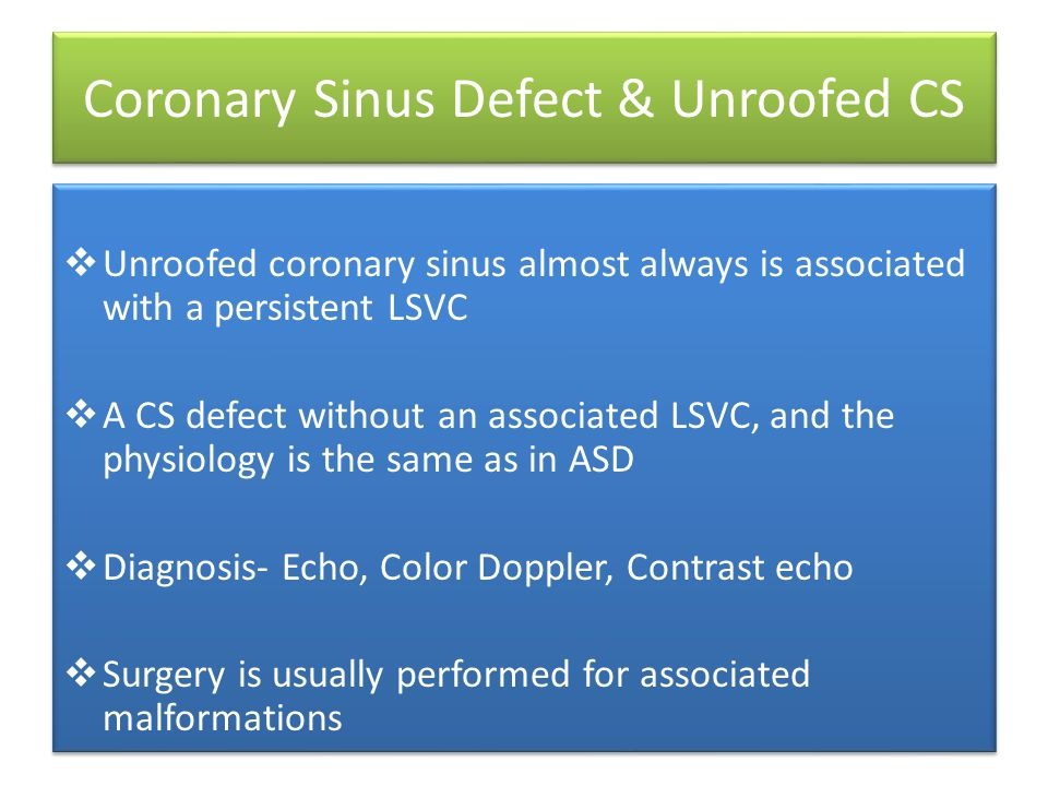 Coronary Sinus Defect & Unroofed CS  Unroofed coronary sinus almost always is associated with a persistent LSVC  A CS defect without an associated LSVC, and the physiology is the same as in ASD  Diagnosis- Echo, Color Doppler, Contrast echo  Surgery is usually performed for associated malformations  Unroofed coronary sinus almost always is associated with a persistent LSVC  A CS defect without an associated LSVC, and the physiology is the same as in ASD  Diagnosis- Echo, Color Doppler, Contrast echo  Surgery is usually performed for associated malformations