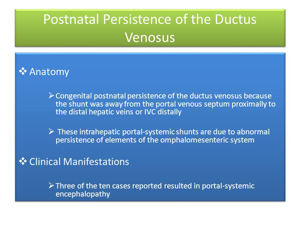 Postnatal Persistence of the Ductus Venosus  Anatomy  Congenital postnatal persistence of the ductus venosus because the shunt was away from the portal venous septum proximally to the distal hepatic veins or IVC distally  These intrahepatic portal-systemic shunts are due to abnormal persistence of elements of the omphalomesenteric system  Clinical Manifestations  Three of the ten cases reported resulted in portal-systemic encephalopathy  Anatomy  Congenital postnatal persistence of the ductus venosus because the shunt was away from the portal venous septum proximally to the distal hepatic veins or IVC distally  These intrahepatic portal-systemic shunts are due to abnormal persistence of elements of the omphalomesenteric system  Clinical Manifestations  Three of the ten cases reported resulted in portal-systemic encephalopathy