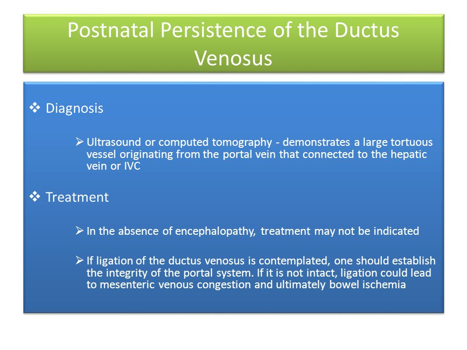 Postnatal Persistence of the Ductus Venosus  Diagnosis  Ultrasound or computed tomography - demonstrates a large tortuous vessel originating from the portal vein that connected to the hepatic vein or IVC  Treatment  In the absence of encephalopathy, treatment may not be indicated  If ligation of the ductus venosus is contemplated, one should establish the integrity of the portal system.