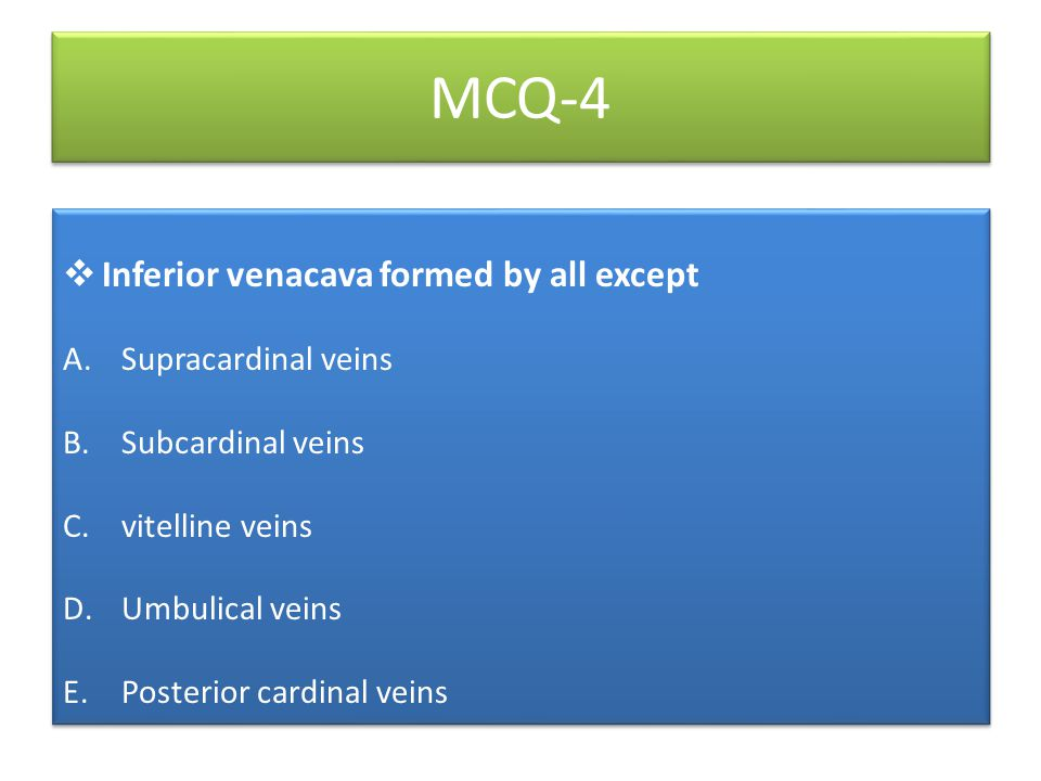 MCQ-4  Inferior venacava formed by all except A.Supracardinal veins B.Subcardinal veins C.vitelline veins D.Umbulical veins E.Posterior cardinal vein