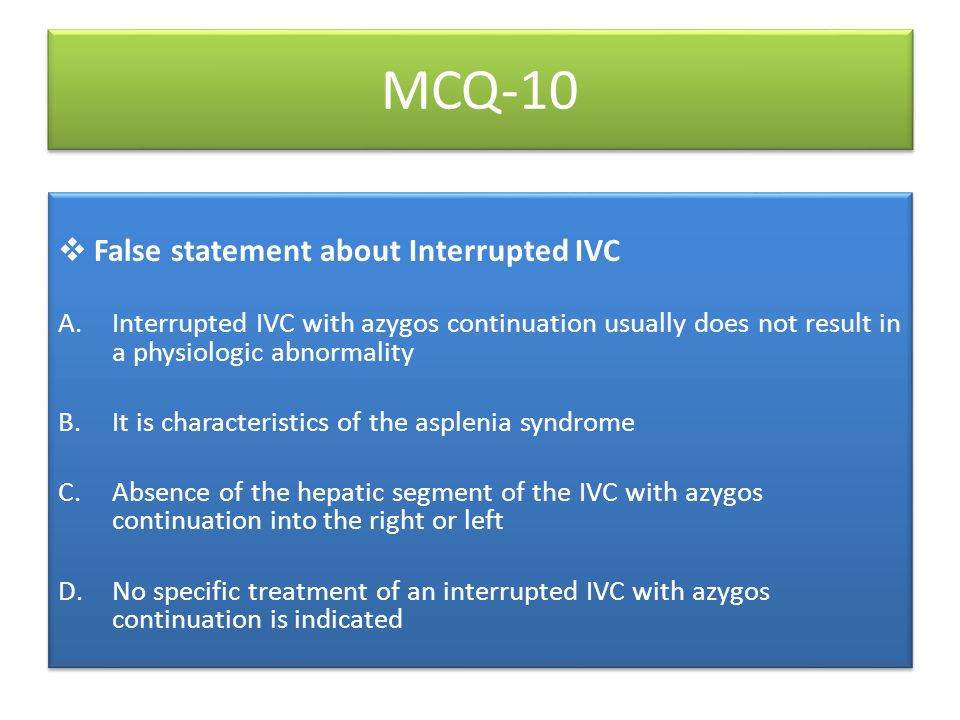 MCQ-10  False statement about Interrupted IVC A.Interrupted IVC with azygos continuation usually does not result in a physiologic abnormality B.It is characteristics of the asplenia syndrome C.Absence of the hepatic segment of the IVC with azygos continuation into the right or left D.No specific treatment of an interrupted IVC with azygos continuation is indicated  False statement about Interrupted IVC A.Interrupted IVC with azygos continuation usually does not result in a physiologic abnormality B.It is characteristics of the asplenia syndrome C.Absence of the hepatic segment of the IVC with azygos continuation into the right or left D.No specific treatment of an interrupted IVC with azygos continuation is indicated