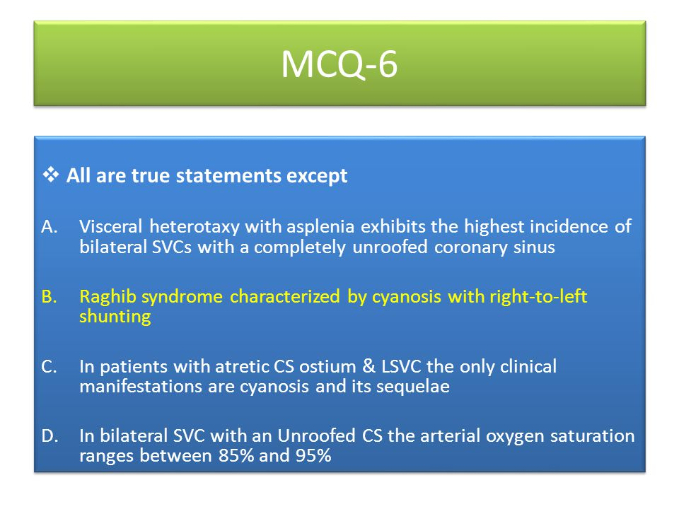 MCQ-6  All are true statements except A.Visceral heterotaxy with asplenia exhibits the highest incidence of bilateral SVCs with a completely unroofed