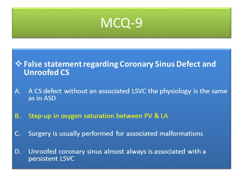 MCQ-9  False statement regarding Coronary Sinus Defect and Unroofed CS A.A CS defect without an associated LSVC the physiology is the same as in ASD B.Step-up in oxygen saturation between PV & LA C.Surgery is usually performed for associated malformations D.Unroofed coronary sinus almost always is associated with a persistent LSVC  False statement regarding Coronary Sinus Defect and Unroofed CS A.A CS defect without an associated LSVC the physiology is the same as in ASD B.Step-up in oxygen saturation between PV & LA C.Surgery is usually performed for associated malformations D.Unroofed coronary sinus almost always is associated with a persistent LSVC