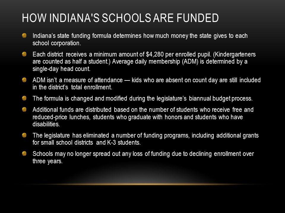 HOW INDIANA'S SCHOOLS ARE FUNDED Indiana's state funding formula determines how much money the state gives to each school corporation. Each district r