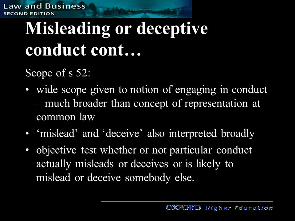 Misleading or deceptive conduct cont… Scope of s 52: wide scope given to notion of engaging in conduct – much broader than concept of representation at common law 'mislead' and 'deceive' also interpreted broadly objective test whether or not particular conduct actually misleads or deceives or is likely to mislead or deceive somebody else.