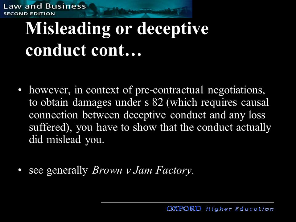 Misleading or deceptive conduct cont… however, in context of pre-contractual negotiations, to obtain damages under s 82 (which requires causal connection between deceptive conduct and any loss suffered), you have to show that the conduct actually did mislead you.
