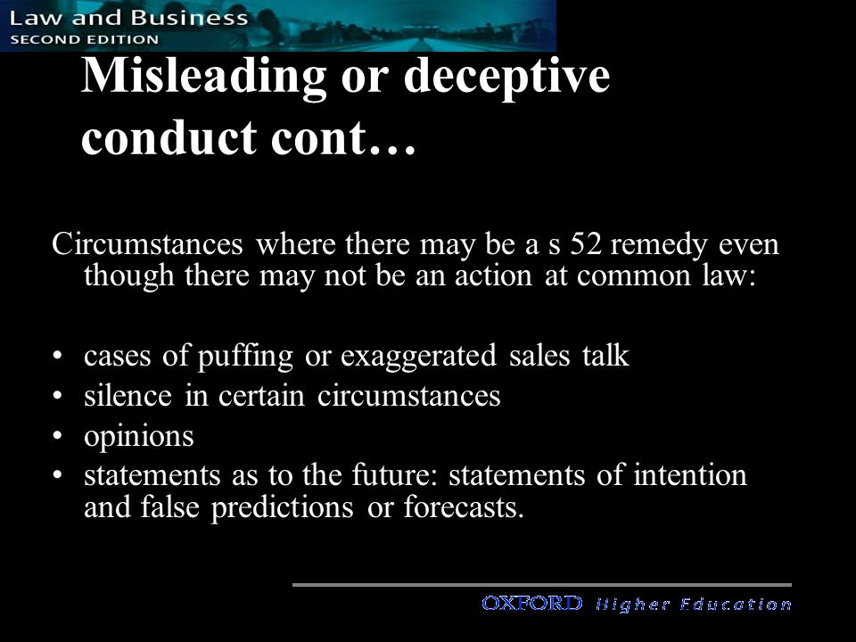 Misleading or deceptive conduct cont… Circumstances where there may be a s 52 remedy even though there may not be an action at common law: cases of puffing or exaggerated sales talk silence in certain circumstances opinions statements as to the future: statements of intention and false predictions or forecasts.