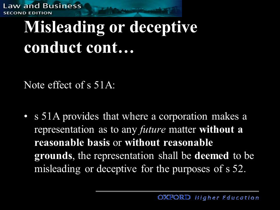 Misleading or deceptive conduct cont… s 51A reverses the onus of proof: the corporation has to prove that, at time of statement, they had a reasonable basis for it (rather than the plaintiff having to prove that the corporation had no basis for it) impact: s 52 covers statements or predictions as to the future which are made honestly but carelessly.