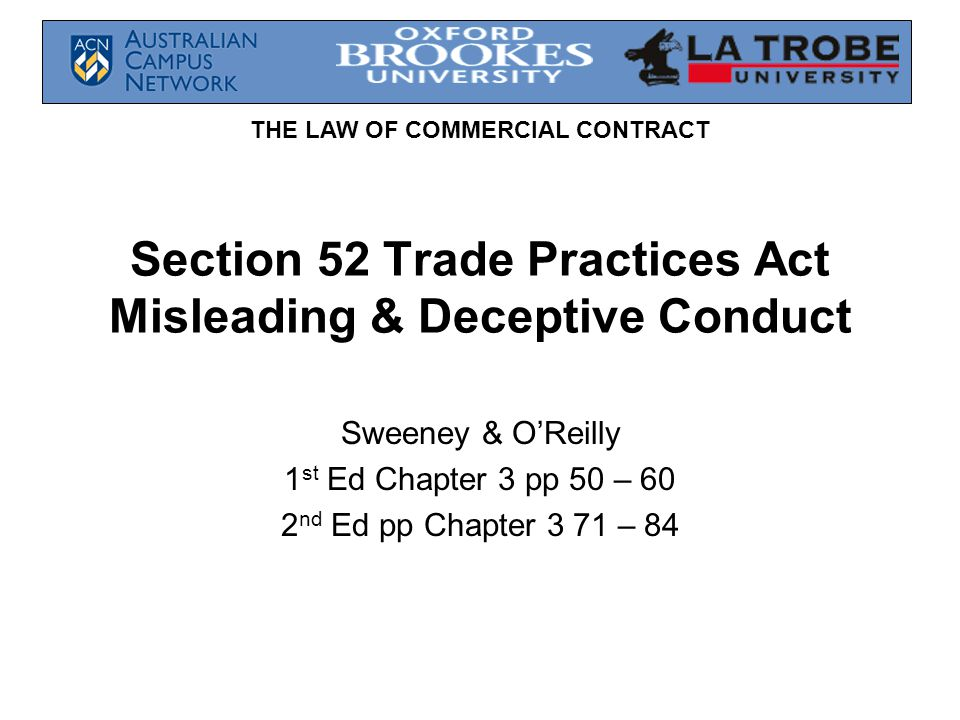 THE LAW OF COMMERCIAL CONTRACT Section 52 Trade Practices Act Misleading & Deceptive Conduct Sweeney & O'Reilly 1 st Ed Chapter 3 pp 50 – 60 2 nd Ed pp Chapter 3 71 – 84