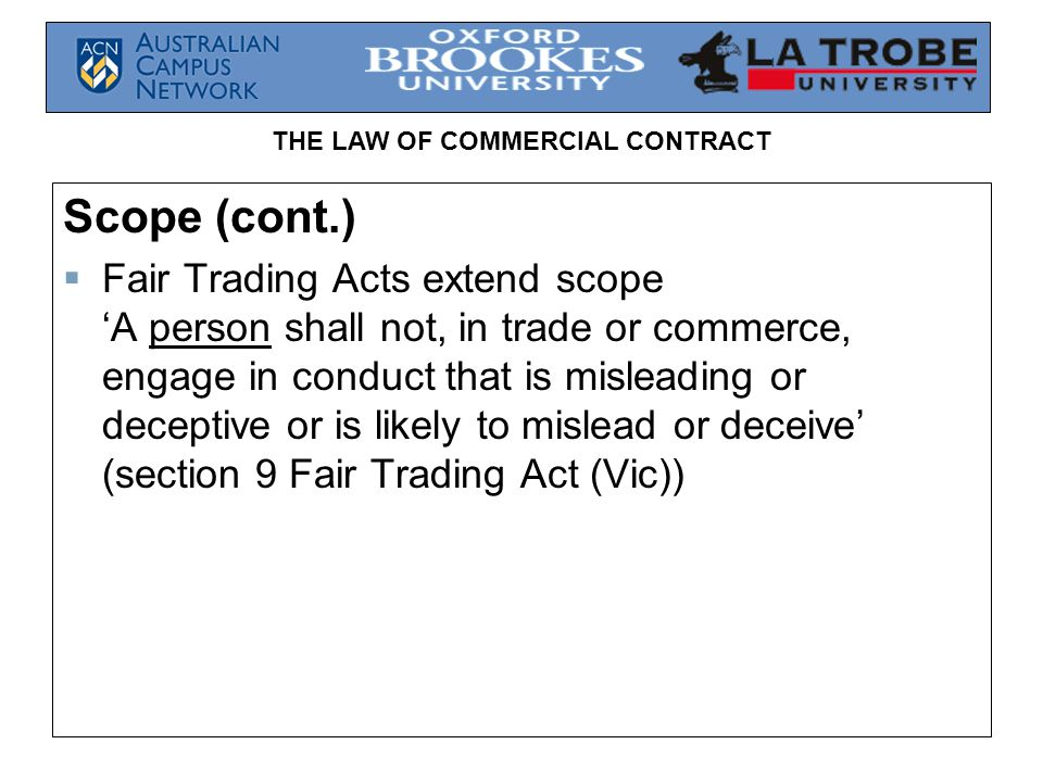 THE LAW OF COMMERCIAL CONTRACT Scope (cont.)  Fair Trading Acts extend scope 'A person shall not, in trade or commerce, engage in conduct that is misleading or deceptive or is likely to mislead or deceive' (section 9 Fair Trading Act (Vic))