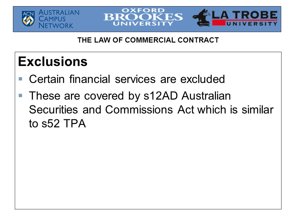 THE LAW OF COMMERCIAL CONTRACT Exclusions  Certain financial services are excluded  These are covered by s12AD Australian Securities and Commissions Act which is similar to s52 TPA