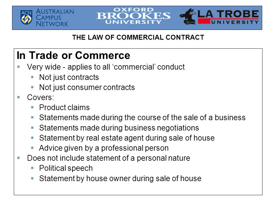 THE LAW OF COMMERCIAL CONTRACT In Trade or Commerce  Very wide - applies to all 'commercial' conduct  Not just contracts  Not just consumer contracts  Covers:  Product claims  Statements made during the course of the sale of a business  Statements made during business negotiations  Statement by real estate agent during sale of house  Advice given by a professional person  Does not include statement of a personal nature  Political speech  Statement by house owner during sale of house