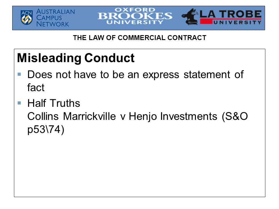 THE LAW OF COMMERCIAL CONTRACT Misleading Conduct  Does not have to be an express statement of fact  Half Truths Collins Marrickville v Henjo Investments (S&O p53\74)
