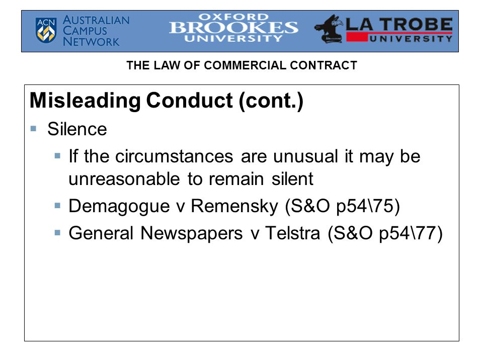 THE LAW OF COMMERCIAL CONTRACT Misleading Conduct (cont.)  Silence  If the circumstances are unusual it may be unreasonable to remain silent  Demagogue v Remensky (S&O p54\75)  General Newspapers v Telstra (S&O p54\77)