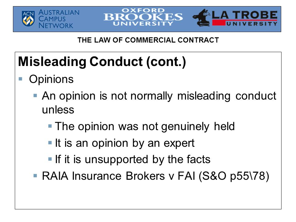 THE LAW OF COMMERCIAL CONTRACT Misleading Conduct (cont.)  Opinions  An opinion is not normally misleading conduct unless  The opinion was not genuinely held  It is an opinion by an expert  If it is unsupported by the facts  RAIA Insurance Brokers v FAI (S&O p55\78)