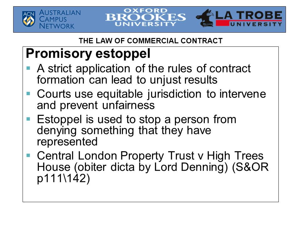 THE LAW OF COMMERCIAL CONTRACT Promisory estoppel  A strict application of the rules of contract formation can lead to unjust results  Courts use equitable jurisdiction to intervene and prevent unfairness  Estoppel is used to stop a person from denying something that they have represented  Central London Property Trust v High Trees House (obiter dicta by Lord Denning) (S&OR p111\142)