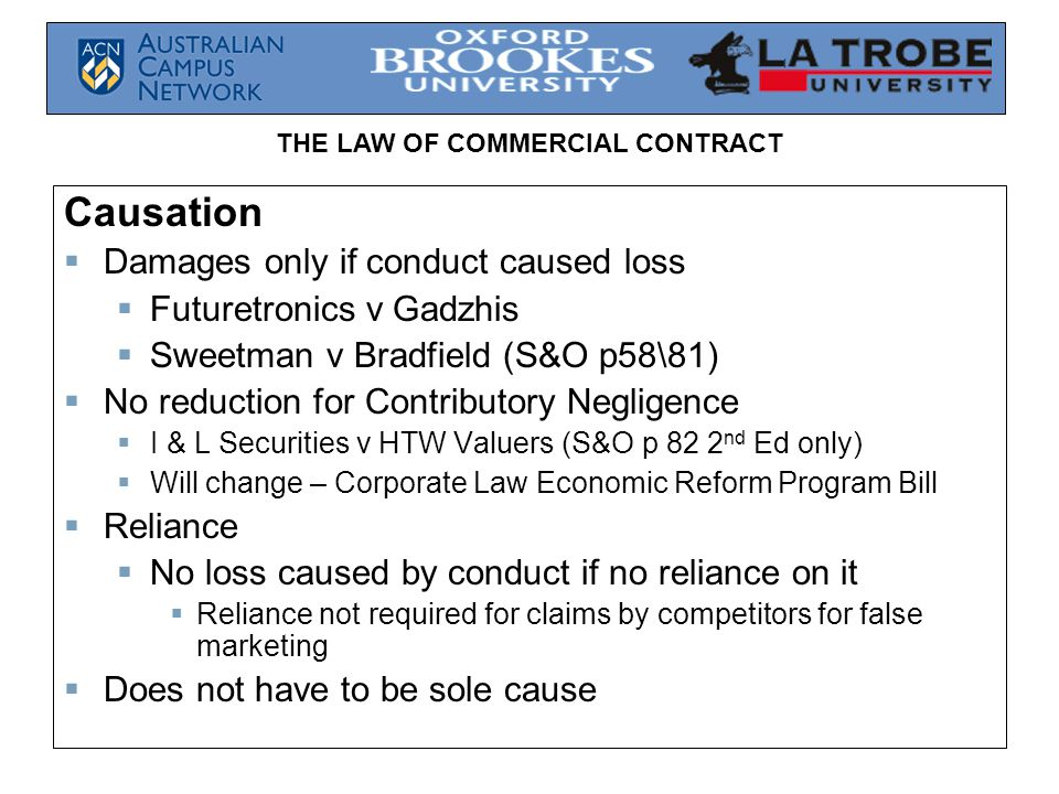 THE LAW OF COMMERCIAL CONTRACT Causation  Damages only if conduct caused loss  Futuretronics v Gadzhis  Sweetman v Bradfield (S&O p58\81)  No reduction for Contributory Negligence  I & L Securities v HTW Valuers (S&O p 82 2 nd Ed only)  Will change – Corporate Law Economic Reform Program Bill  Reliance  No loss caused by conduct if no reliance on it  Reliance not required for claims by competitors for false marketing  Does not have to be sole cause