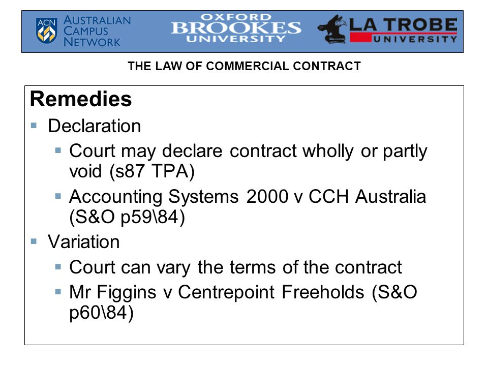 THE LAW OF COMMERCIAL CONTRACT Remedies  Declaration  Court may declare contract wholly or partly void (s87 TPA)  Accounting Systems 2000 v CCH Australia (S&O p59\84)  Variation  Court can vary the terms of the contract  Mr Figgins v Centrepoint Freeholds (S&O p60\84)