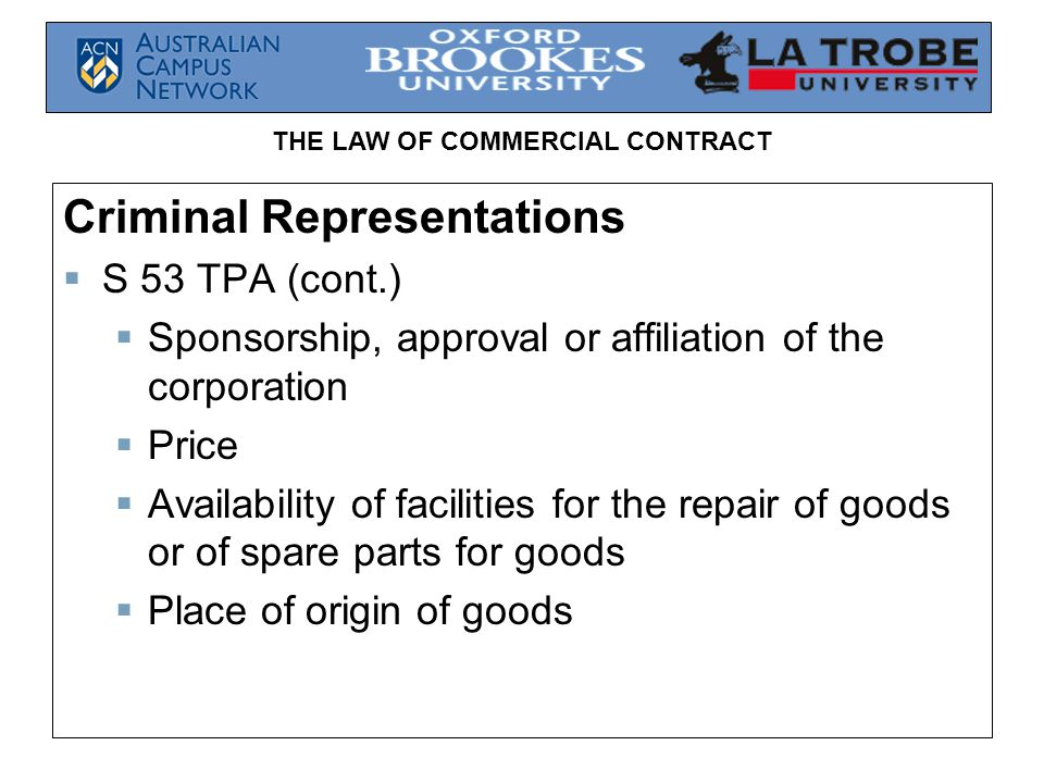 THE LAW OF COMMERCIAL CONTRACT Criminal Representations  S 53 TPA (cont.)  Sponsorship, approval or affiliation of the corporation  Price  Availability of facilities for the repair of goods or of spare parts for goods  Place of origin of goods
