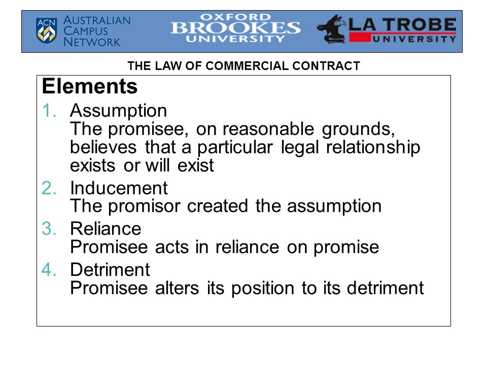 THE LAW OF COMMERCIAL CONTRACT Inducement  The promisor either  Induced the assumption; or  Being aware that the promisee had made the assumption, deliberately remained silent in circumstances where the promisor could reasonably have been expected to speak  The promise must be precise and unqualified  Legione v Hately (S&OR p113\144)
