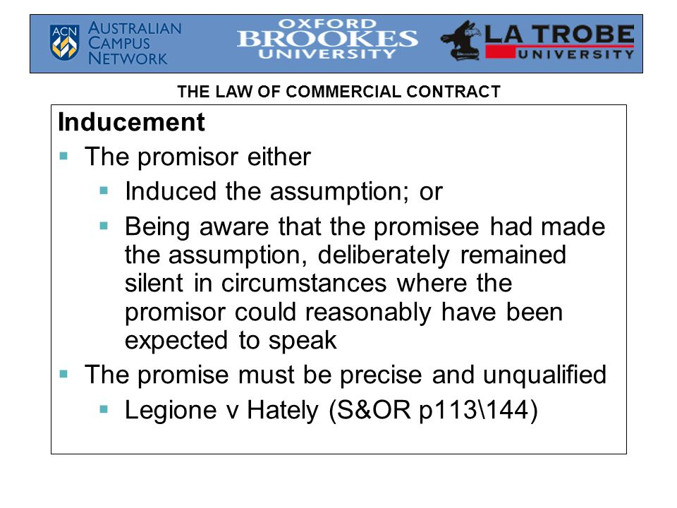 THE LAW OF COMMERCIAL CONTRACT Inducement  The promisor either  Induced the assumption; or  Being aware that the promisee had made the assumption, deliberately remained silent in circumstances where the promisor could reasonably have been expected to speak  The promise must be precise and unqualified  Legione v Hately (S&OR p113\144)