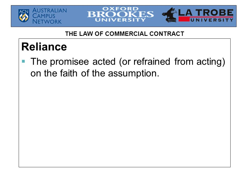 THE LAW OF COMMERCIAL CONTRACT Reliance  The promisee acted (or refrained from acting) on the faith of the assumption.