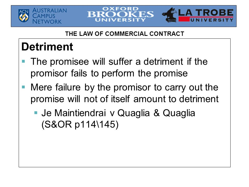 THE LAW OF COMMERCIAL CONTRACT Detriment  The promisee will suffer a detriment if the promisor fails to perform the promise  Mere failure by the promisor to carry out the promise will not of itself amount to detriment  Je Maintiendrai v Quaglia & Quaglia (S&OR p114\145)