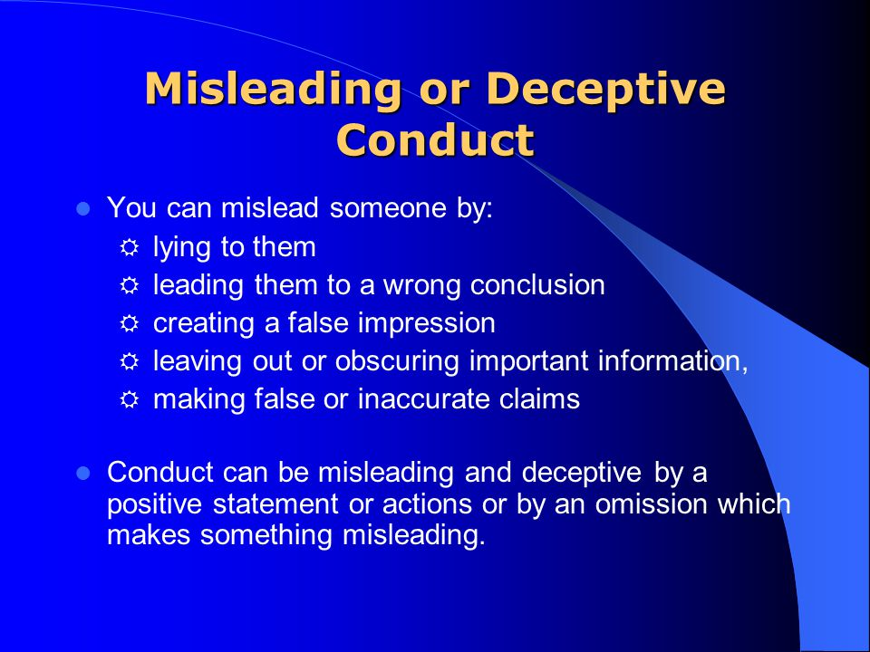 Misleading or Deceptive Conduct You can mislead someone by: R lying to them R leading them to a wrong conclusion R creating a false impression R leavi