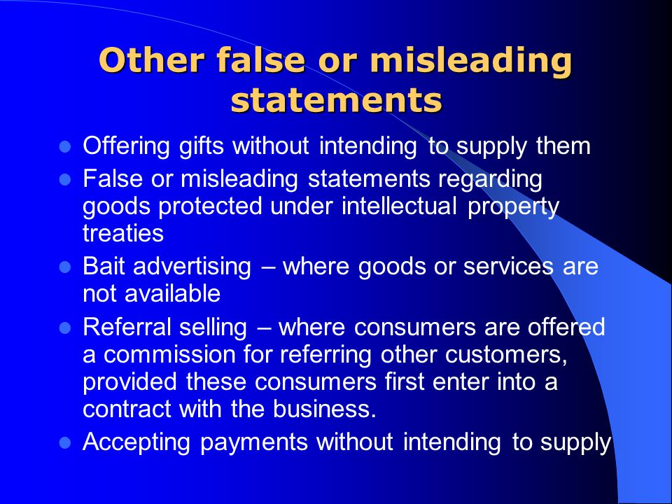 Other false or misleading statements Offering gifts without intending to supply them False or misleading statements regarding goods protected under intellectual property treaties Bait advertising – where goods or services are not available Referral selling – where consumers are offered a commission for referring other customers, provided these consumers first enter into a contract with the business.