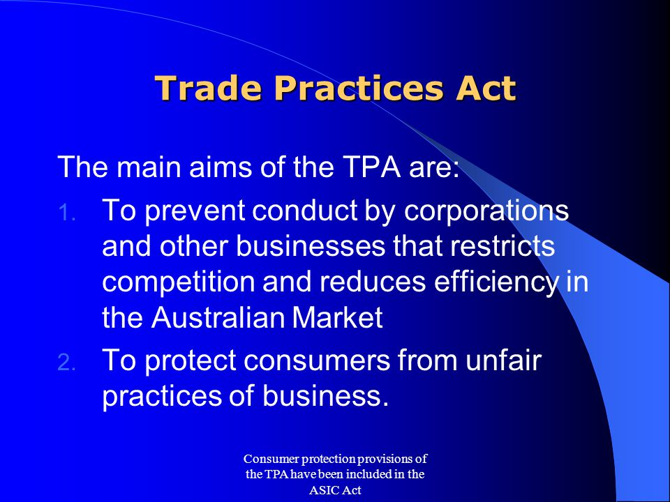 The Fair Trading Acts All states and territories in Australia have a Fair Trading Act that is virtually identical to the consumer protection provisions of the TPA.