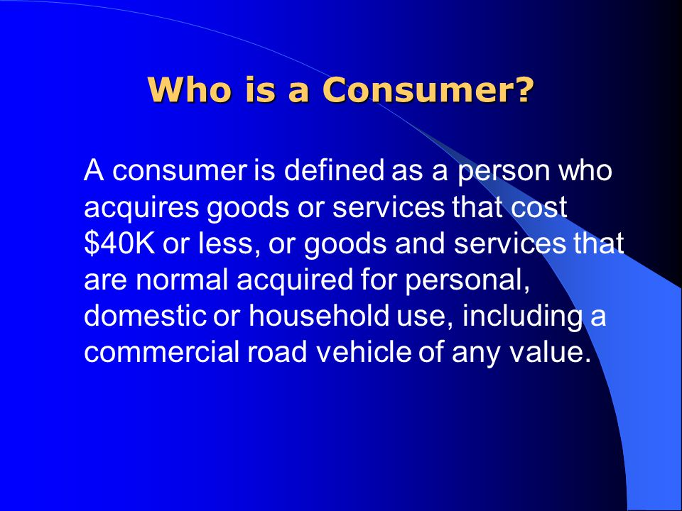 Who is a Consumer? A consumer is defined as a person who acquires goods or services that cost $40K or less, or goods and services that are normal acqu