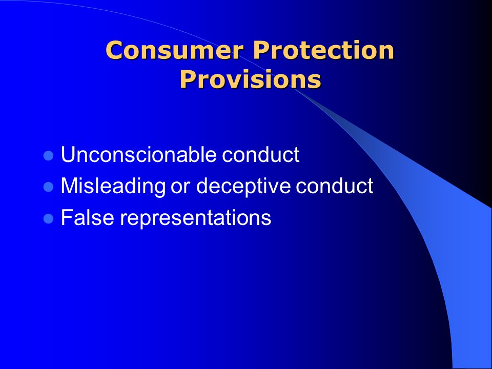 Consumer Protection Provisions Unconscionable conduct Misleading or deceptive conduct False representations