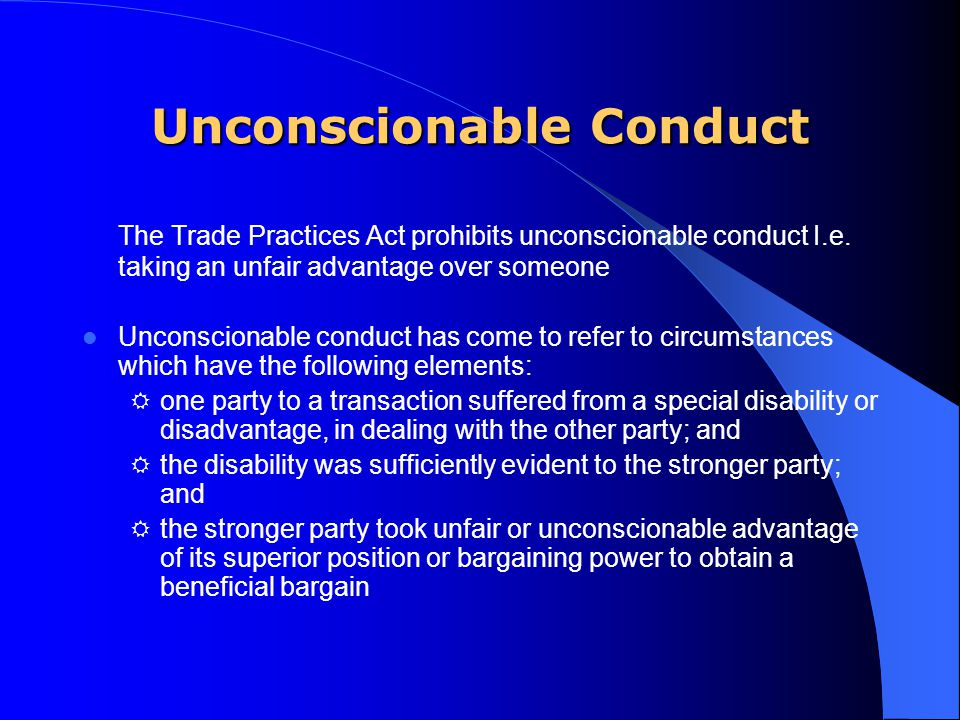 Unconscionable Conduct The Trade Practices Act prohibits unconscionable conduct I.e.