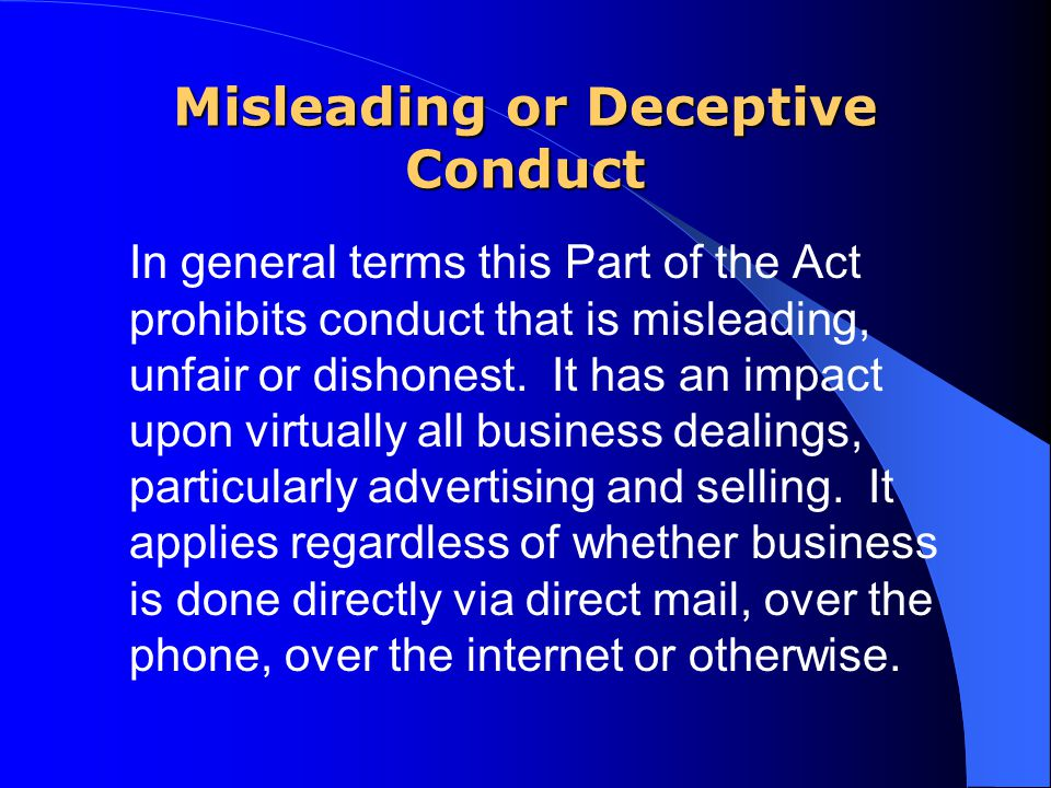 Misleading or Deceptive Conduct In general terms this Part of the Act prohibits conduct that is misleading, unfair or dishonest.