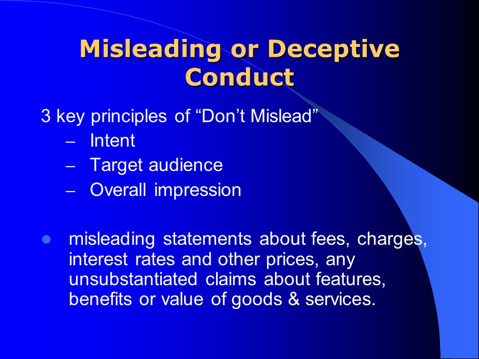 """Misleading or Deceptive Conduct 3 key principles of """"Don't Mislead"""" – Intent – Target audience – Overall impression misleading statements about fees,"""