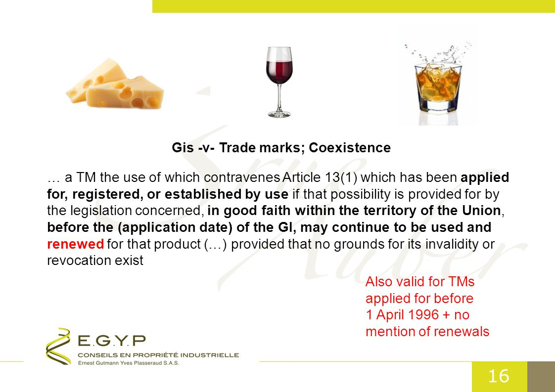 16 Gis -v- Trade marks; Coexistence … a TM the use of which contravenes Article 13(1) which has been applied for, registered, or established by use if that possibility is provided for by the legislation concerned, in good faith within the territory of the Union, before the (application date) of the GI, may continue to be used and renewed for that product (…) provided that no grounds for its invalidity or revocation exist Also valid for TMs applied for before 1 April 1996 + no mention of renewals