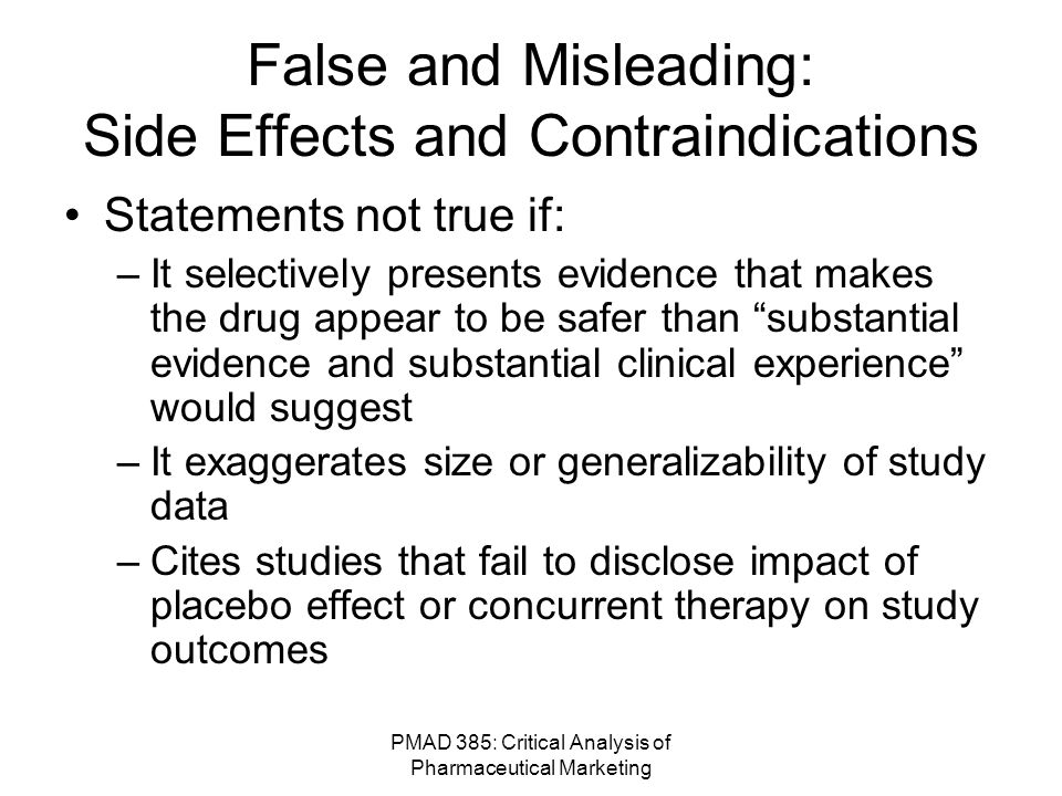 PMAD 385: Critical Analysis of Pharmaceutical Marketing False and Misleading: Side Effects and Contraindications Statements not true if: –It selectively presents evidence that makes the drug appear to be safer than substantial evidence and substantial clinical experience would suggest –It exaggerates size or generalizability of study data –Cites studies that fail to disclose impact of placebo effect or concurrent therapy on study outcomes