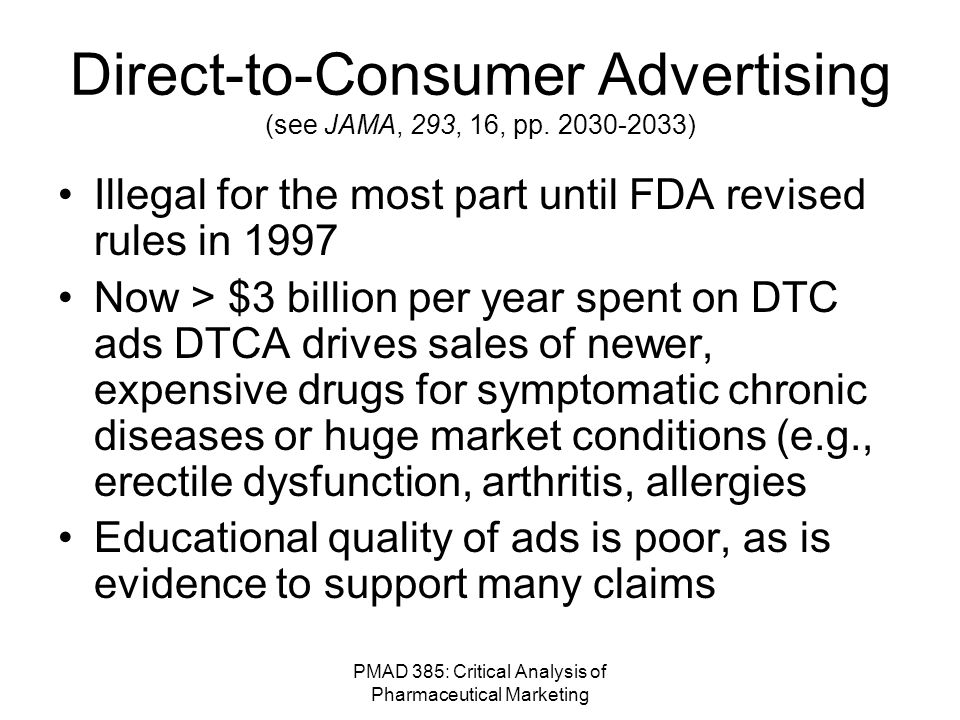 PMAD 385: Critical Analysis of Pharmaceutical Marketing False and Misleading: Side Effects and Contraindications Statements not true if: –It uses misleading headlines, graphics or pictures –It claims that approved safe and effective doses for one indication are also safe and effective for another indication (without evidence) –Refers to side effects in general categorical terms rather than specifically (e.g., blood dyscrasias instead of leukopenia, agranulocytosis, neutropenia )