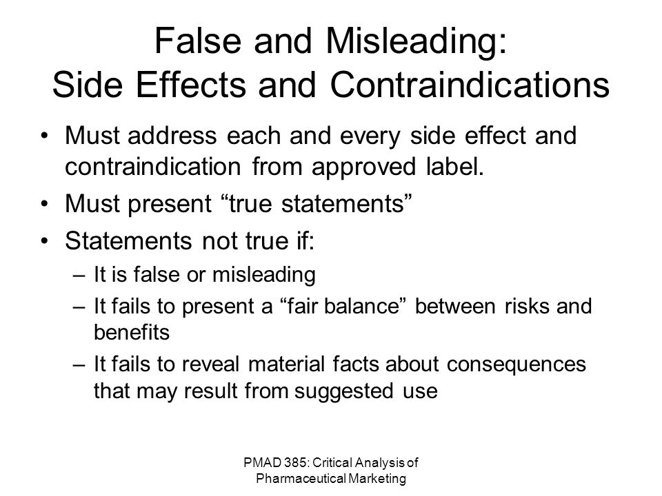 PMAD 385: Critical Analysis of Pharmaceutical Marketing FDA Oversight: DDMAC Review ads and labeling to ensure it's not false or misleading –Provide written comments to sponsors on promotional material to ensure clear communication of laws and regulations –Review complaints about promotional violations –Initiate enforcement action –Compare ads and labels of closely related products to ensure fair application of law –Travel to meetings to monitor promotional activity –Confer with other federal agencies