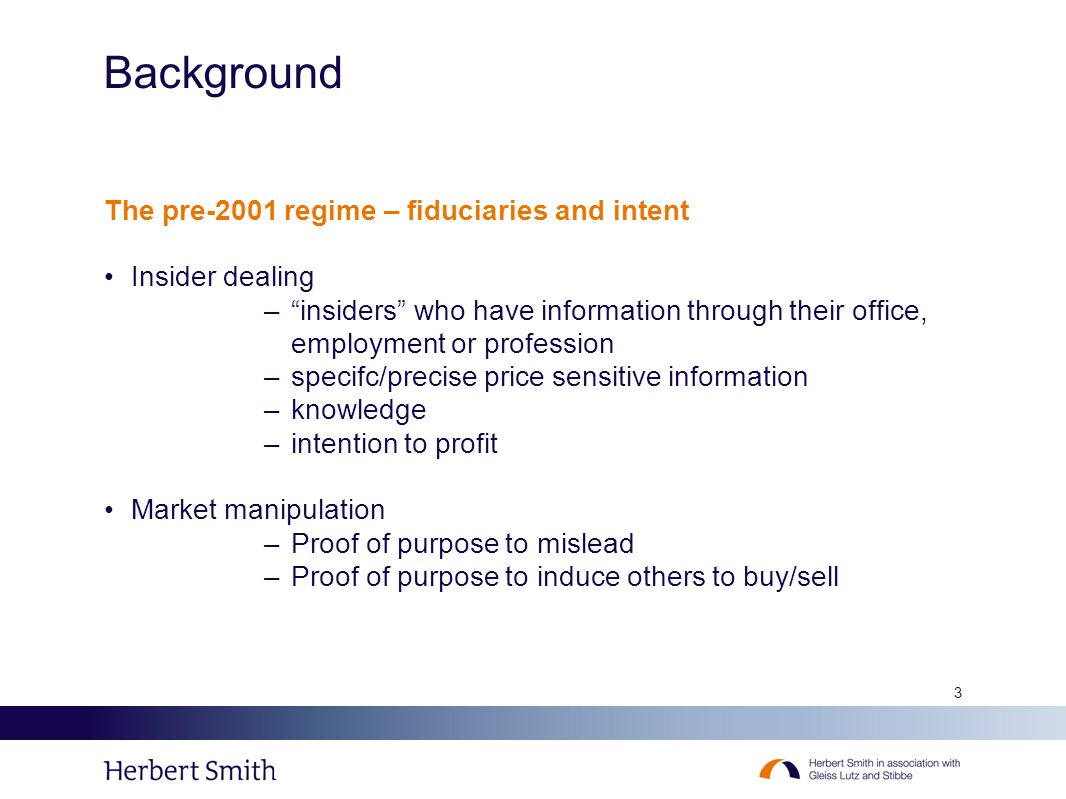 3 Background The pre-2001 regime – fiduciaries and intent Insider dealing – insiders who have information through their office, employment or profession –specifc/precise price sensitive information –knowledge –intention to profit Market manipulation –Proof of purpose to mislead –Proof of purpose to induce others to buy/sell