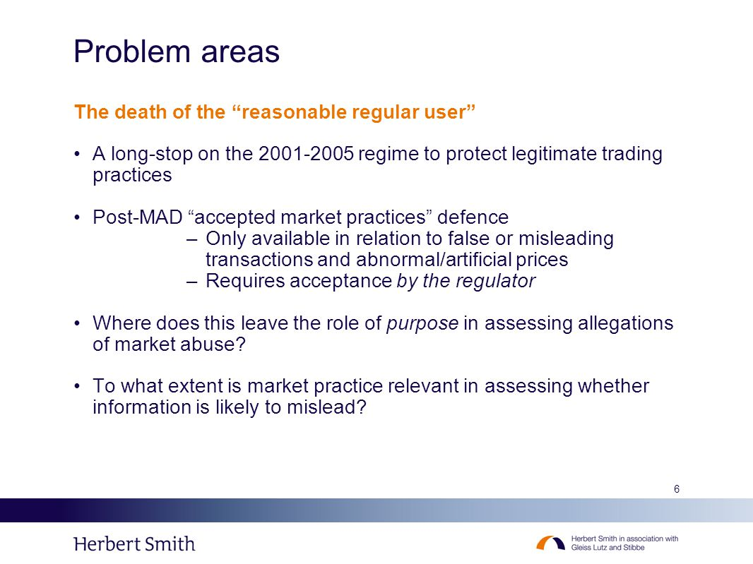 6 Problem areas The death of the reasonable regular user A long-stop on the 2001-2005 regime to protect legitimate trading practices Post-MAD accepted market practices defence –Only available in relation to false or misleading transactions and abnormal/artificial prices –Requires acceptance by the regulator Where does this leave the role of purpose in assessing allegations of market abuse.