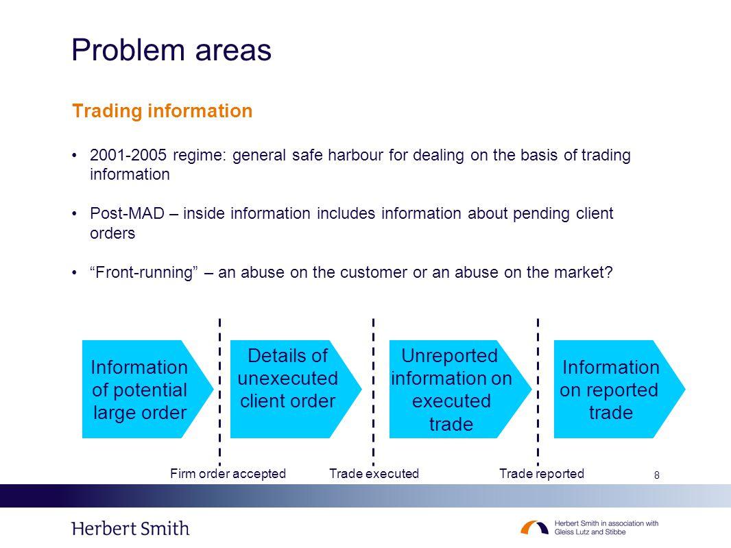 8 Problem areas Trading information 2001-2005 regime: general safe harbour for dealing on the basis of trading information Post-MAD – inside informati